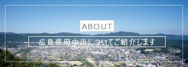 ABOUT|広島県府中市についてご紹介します